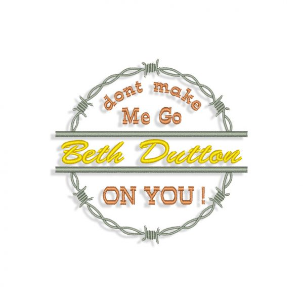 Don't Make Me go Beth Dutton on You Embroidery design
